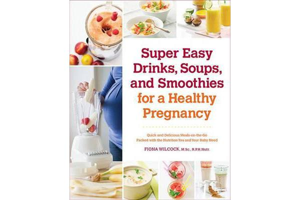 Super Easy Drinks, Soups, and Smoothies for a Healthy Pregnancy - Quick and Delicious Meals-on-the-Go Packed with the Nutrition You and Your Baby Need
