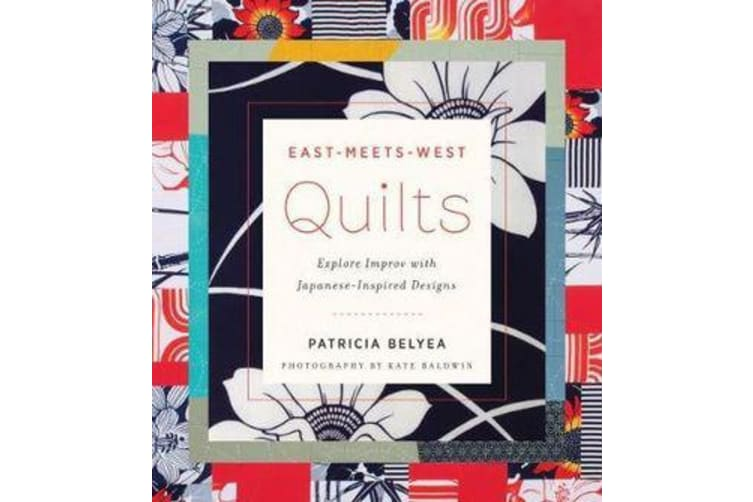 East-Meets-West Quilts - Explore Improv with Japanese-Inspired Designs