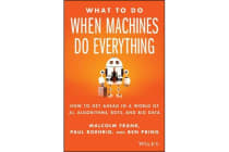 What To Do When Machines Do Everything - How to Get Ahead in a World of AI, Algorithms, Bots, and Big Data