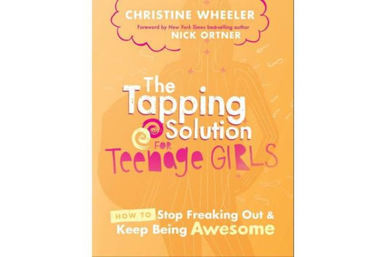 The Tapping Solution For Teenage Girls - How To Stop Freaking OutAnd Start Being Awesome
