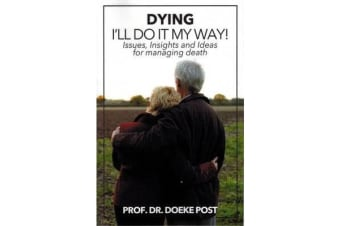 Dying: I'll Do It My Way - Issues, Insights and Ideas for managing death