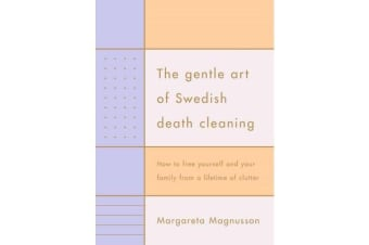 The Gentle Art of Swedish Death Cleaning - How to Free Yourself and your Family from a Lifetime of Clutter