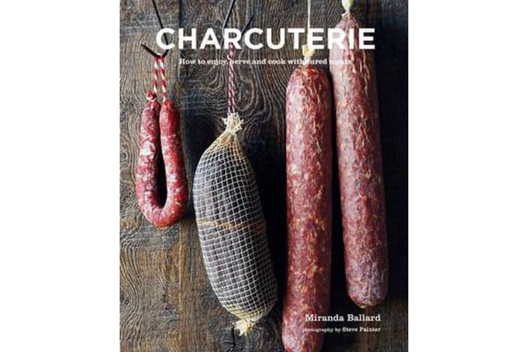 Charcuterie - How to Enjoy, Serve and Cook with Cured Meats