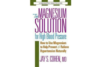 The Magnesium Solution for High Blood Pressure - How to Use Magnesium to Help Prevent & Relieve Hypertension Naturally
