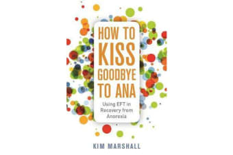 How to Kiss Goodbye to Ana - Using Eft in Recovery from Anorexia