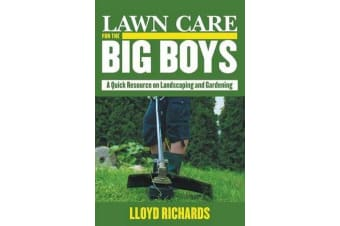Lawn Care for the Big Boys - A Quick Resource on Landscaping and Gardening
