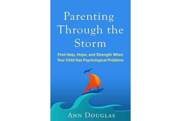 Parenting Through the Storm - Find Help, Hope, and Strength When Your Child Has Psychological Problems