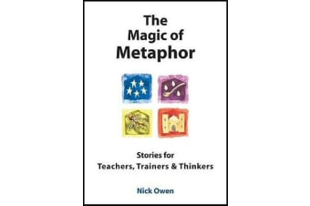 The Magic of Metaphor - Stories for Teachers, Trainers and Thinkers