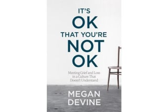 It's Ok That You're Not Ok - Meeting Grief and Loss in a Culture That Doesn't Understand