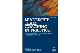 Leadership Team Coaching in Practice - Case Studies on Developing High-Performing Teams