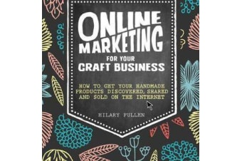 Online Marketing for Your Craft Business - How to get your handmade products discovered, shared and sold on the internet