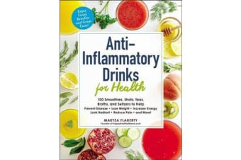Anti-Inflammatory Drinks for Health - 100 Smoothies, Shots, Teas, Broths, and Seltzers to Help Prevent Disease, Lose Weight, Increase Energy, Look Radiant, Reduce Pain, and more!
