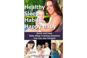 Healthy Sleep Habits, Happy Baby - Quick and Easy Baby Sleep Training Solutions You Can Use Tonight!
