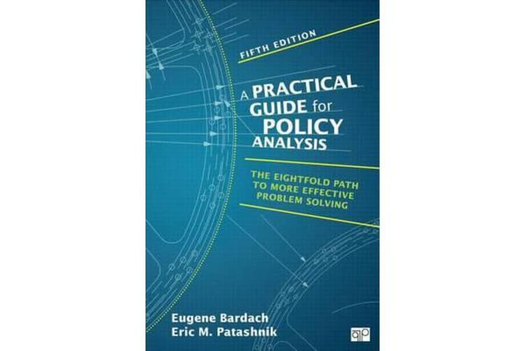 A Practical Guide for Policy Analysis - The Eightfold Path to More Effective Problem Solving