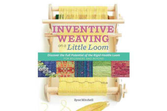 Inventive Weaving on a Little Loom - Discover the Full Potential of the Rigid-Heddle Loom