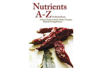 Nutrients A - Z - A User's Guide to Foods, Herbs, Vitamins, Minerals and Supplements