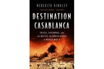 Destination Casablanca - Exile, Espionage, and the Battle for North Africa in World War II