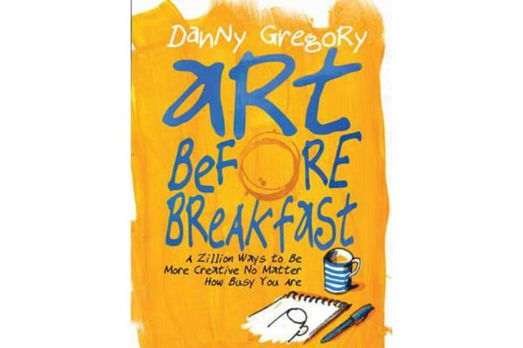Art Before Breakfast - A Zillion Ways to be More Creative No Matter How Busy You Are