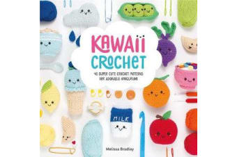 Kawaii Crochet - 40 super cute crochet patterns for adorable amigurumi