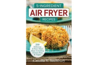 5 Ingredient Air Fryer Recipes 2018 - 175 Delicious & Easy Meal Ideas Including Gluten-Free and Vegan