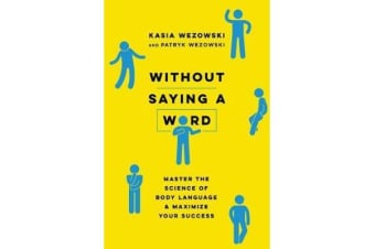 Without Saying A Word - Master The Science Of Body Language And Maximize Your Success