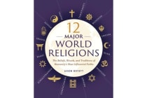 12 Major World Religions - The Beliefs, Rituals, and Traditions of Humanity's Most Influential Faiths