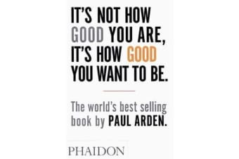 It's Not How Good You Are, It's How Good You Want to Be - The world's best-selling book by Paul Arden