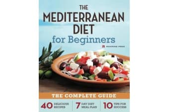 The Mediterranean Diet for Beginners - The Complete Guide - 40 Delicious Recipes, 7-Day Diet Meal Plan, and 10 Tips for Success