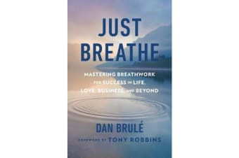 Just Breathe - Mastering Breathwork for Success in Life, Love, Business, and Beyond