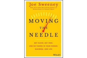 Moving the Needle - Get Clear, Get Free, and Get Going in Your Career, Business, and Life!