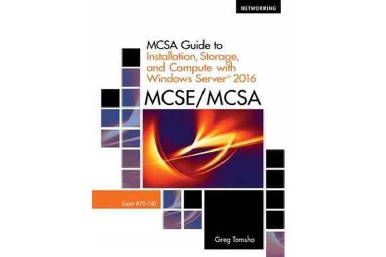 MCSA Guide to Installation, Storage, and Compute with Microsoft Windows Server 2016, Exam 70-740