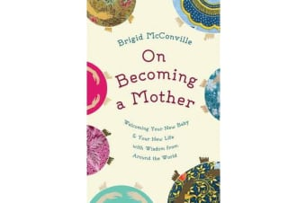 On Becoming a Mother - Welcoming Your New Baby and Your New Life with Wisdom from Around the World