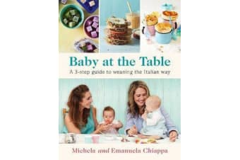 Baby at the Table - The Simple 3-Step Guide To Weaning Your Baby, With Delicious, Easy Food For The Whole Family