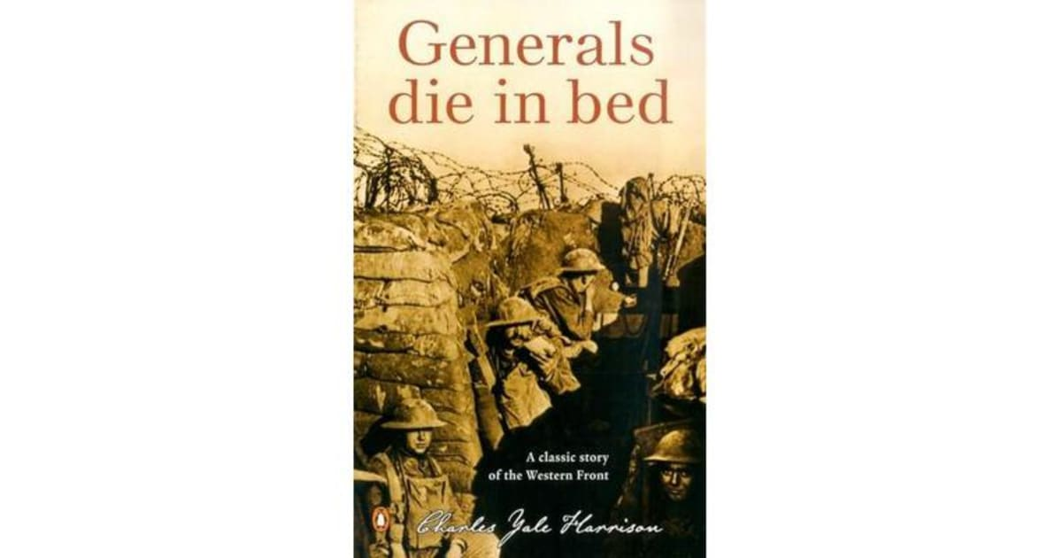 genera s die in bed Generals die in bed, while soldiers die in the trenches, horrifically, unimaginably, infested with lice and surrounded by rats fattened on corpses there are no rules, no expectations in war and there is certainly no glamour instead, the men inhabit a senseless world, trusting only the instinct to stay alive.