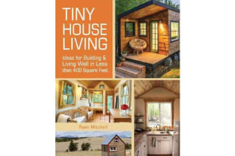 Tiny House Living - Ideas for Building and Living Well in Less than 400 Square Feet