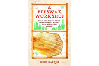 The Beeswax Workshop - How to Make Your Own Natural Candles, Cosmetics, Cleaners, Soaps, Healing Balms and More