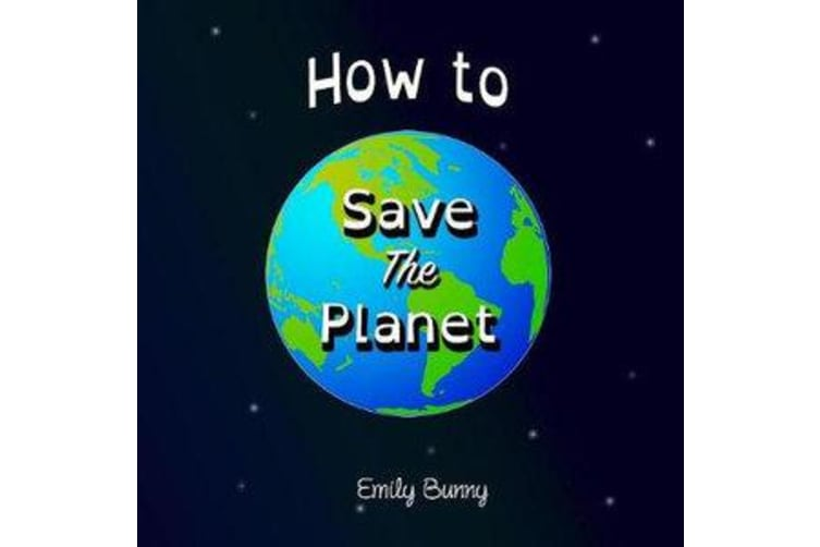 How to Save the Planet - The Easy Eco Friendly Zero-Waste Idea Book For Kids
