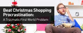 Beat Christmas Shopping Procrastination: A Traumatic First World Problem