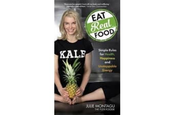Eat Real Food - Simple Rules for Health, Happiness and Unstoppable Energy