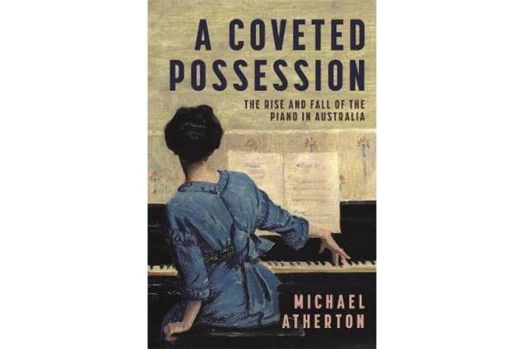 A Coveted Possession - The Rise and Fall of the Piano in Australia