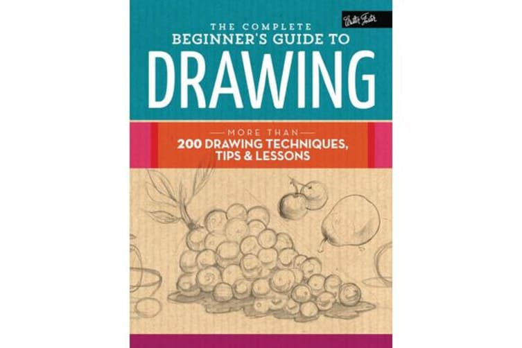 The Complete Beginner's Guide to Drawing - More Than 200 Drawing Techniques, Tips and Lessons