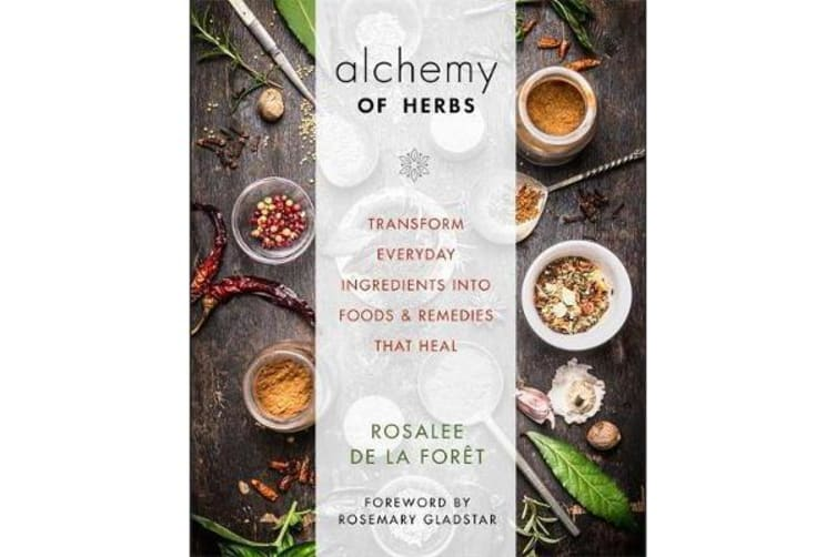 Alchemy of Herbs - Transform Everyday Ingredients into Foods and Remedies That Heal