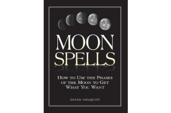 Moon Spells - How to Use the Phases of the Moon to Get What You Want