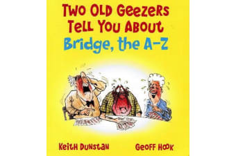Two Old Geezers Tell You About Bridge, the A-Z, by Keith Dunstan and Geoff Hook