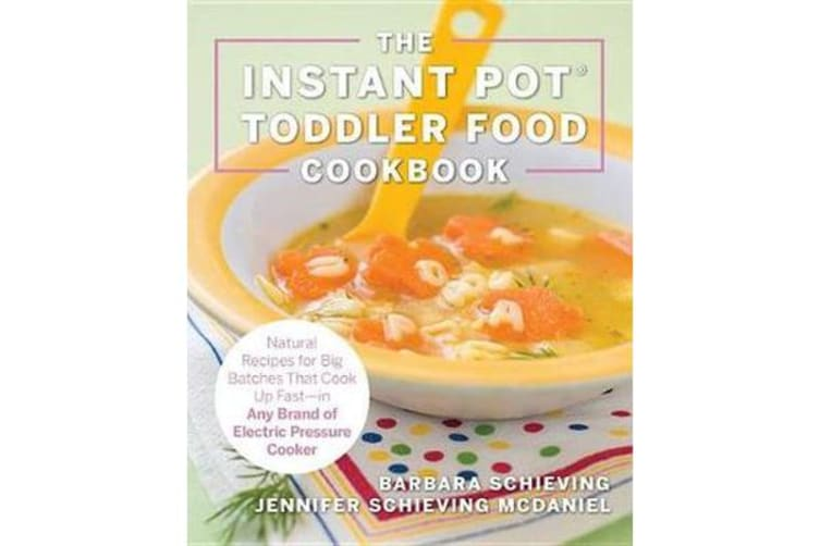 The Instant Pot Toddler Food Cookbook - Wholesome Recipes That Cook Up Fast-in Any Brand of Electric Pressure Cooker
