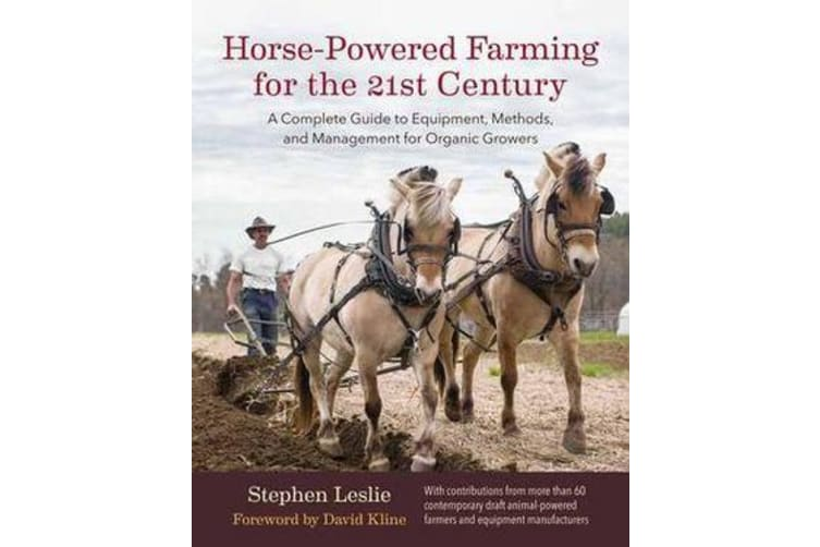Horse-Powered Farming for the 21st Century - A Complete Guide to Equipment, Methods, and Management for Organic Growers