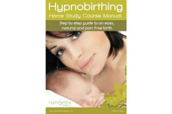 Hypnobirthing Home Study Course Manual - Step by Step Guide to an Easy, Natural and Pain Free Birth