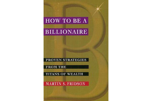 How to be a Billionaire - Proven Strategies from the Titans of Wealth
