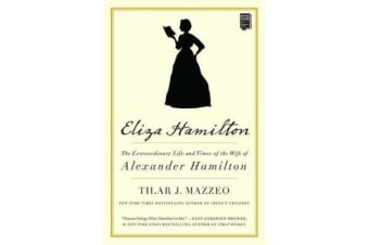 Eliza Hamilton - The Extraordinary Life and Times of the Wife of Alexander Hamilton
