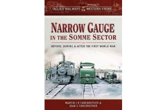 Allied Railways of the Western Front - Narrow Gauge in the Somme Sector - Before, During and After the First World War